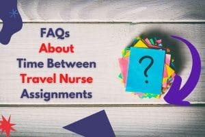 FAQs About Time Between Travel Nurse Assignments-orginnurses.com